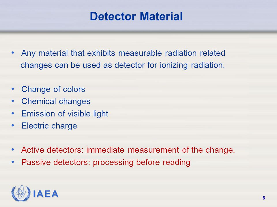 IAEA 6 Detector Material Any material that exhibits measurable radiation related changes can be used as detector for ionizing radiation.