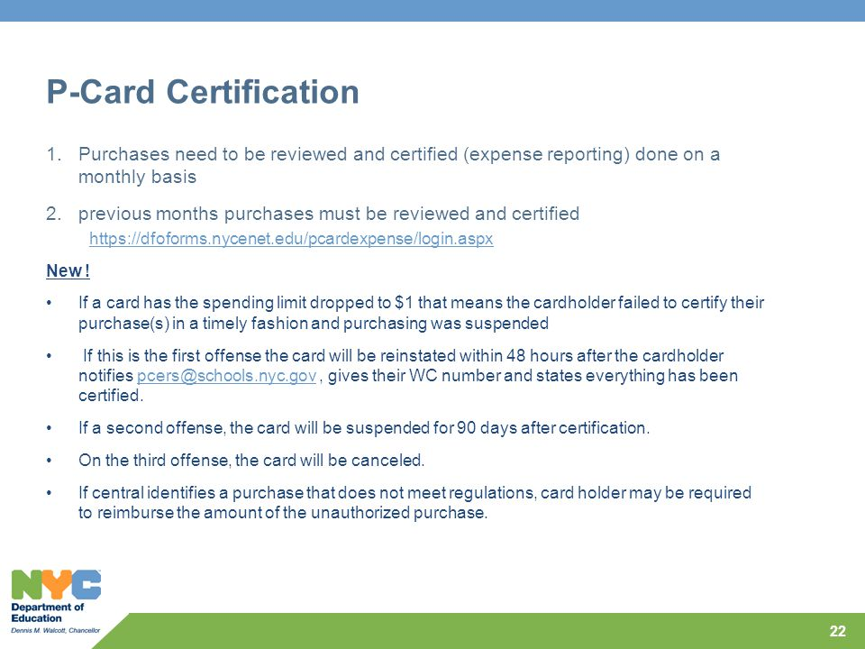 P-Card Certification 1.Purchases need to be reviewed and certified (expense reporting) done on a monthly basis 2.previous months purchases must be reviewed and certified https://dfoforms.nycenet.edu/pcardexpense/login.aspx New .
