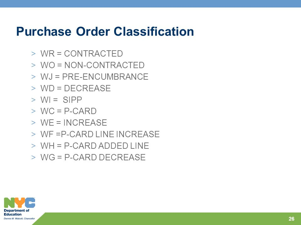Purchase Order Classification >WR = CONTRACTED >WO = NON-CONTRACTED >WJ = PRE-ENCUMBRANCE >WD = DECREASE >WI = SIPP >WC = P-CARD >WE = INCREASE >WF =P-CARD LINE INCREASE >WH = P-CARD ADDED LINE >WG = P-CARD DECREASE 26