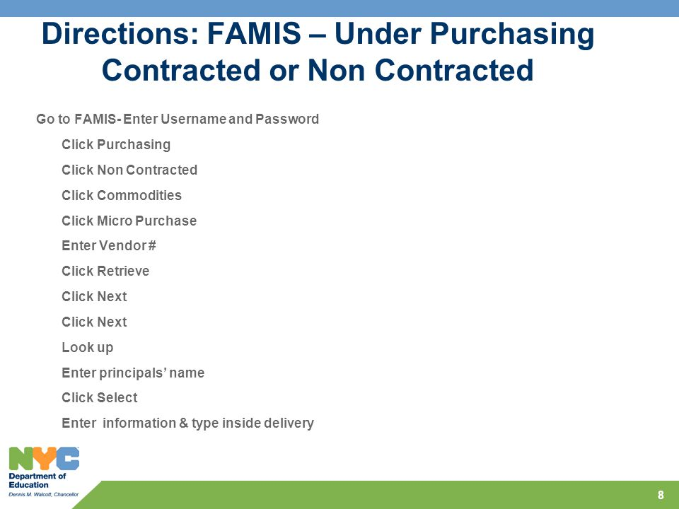 Directions: FAMIS – Under Purchasing Contracted or Non Contracted Go to FAMIS- Enter Username and Password Click Purchasing Click Non Contracted Click Commodities Click Micro Purchase Enter Vendor # Click Retrieve Click Next Look up Enter principals' name Click Select Enter information & type inside delivery 8