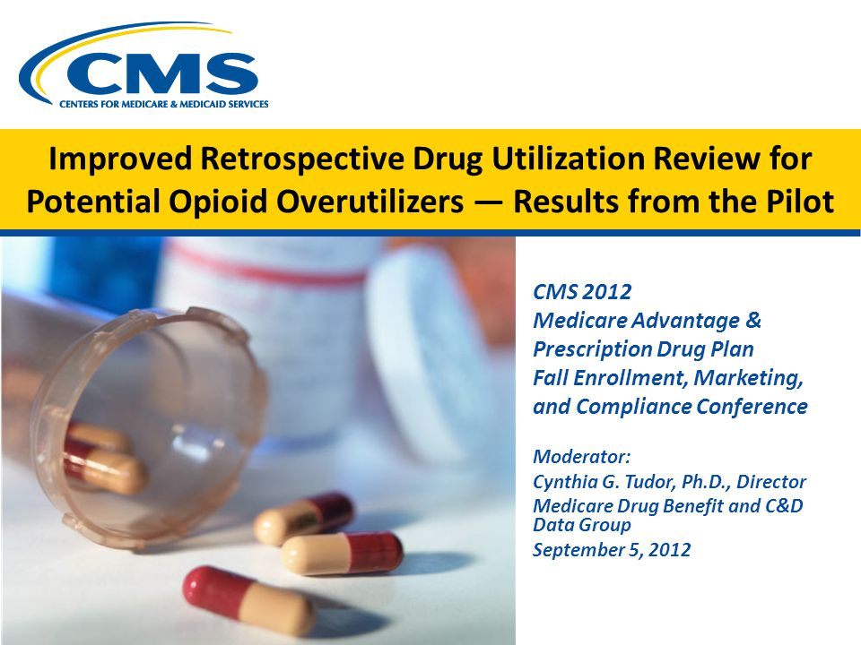 Improved Retrospective Drug Utilization Review for Potential Opioid Overutilizers — Results from the Pilot CMS 2012 Medicare Advantage & Prescription Drug Plan Fall Enrollment, Marketing, and Compliance Conference Moderator: Cynthia G.