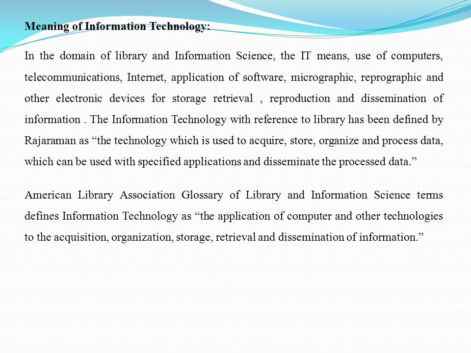 Meaning of Information Technology: In the domain of library and Information Science, the IT means, use of computers, telecommunications, Internet, application of software, micrographic, reprographic and other electronic devices for storage retrieval, reproduction and dissemination of information.