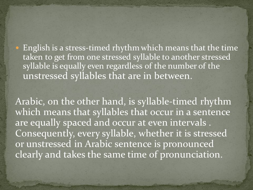 English is a stress-timed rhythm which means that the time taken to get from one stressed syllable to another stressed syllable is equally even regardless of the number of the unstressed syllables that are in between.
