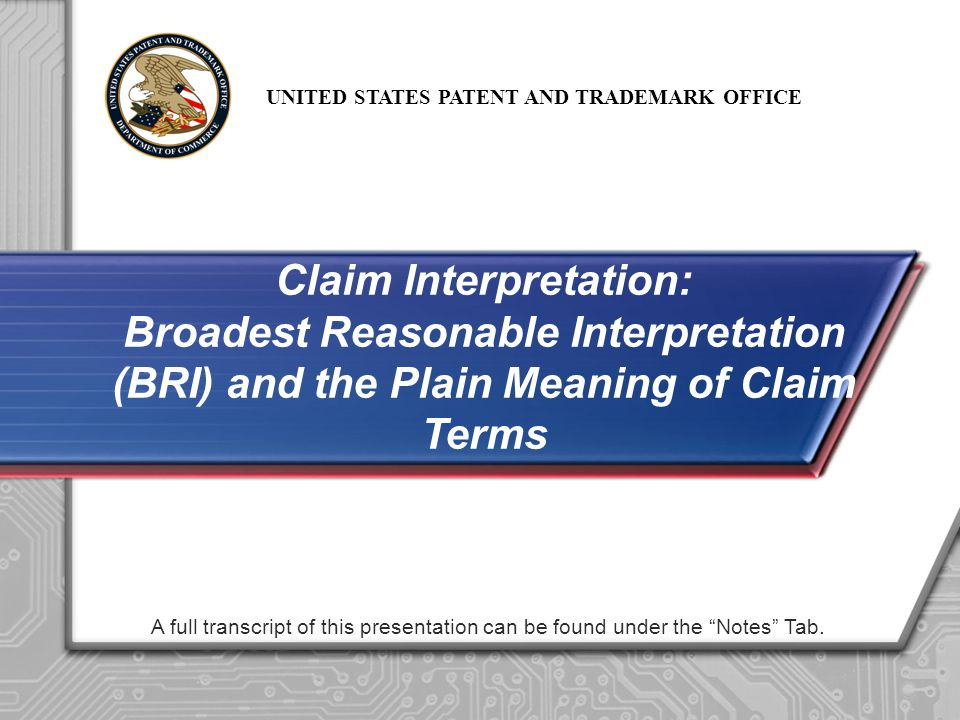 UNITED STATES PATENT AND TRADEMARK OFFICE 22 Claim interpretation requires utilizing BRI BRI in context of plain meaning means limitations from specification not imported into claim Claim terms are given their plain meaning, the ordinary and customary usage of the term by those of ordinary skill in the art, unless there is a special definition (lexicography or disavowal) Informative claim interpretation increases the clarity of the Office Action and benefits the Applicant, Public and the Examiner Summary
