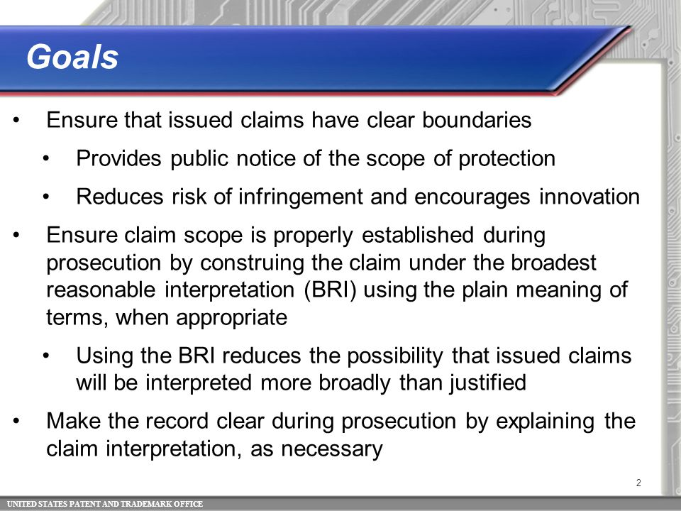 UNITED STATES PATENT AND TRADEMARK OFFICE 3 Clarity of claim terms in granted patents is improved when the interpretation of claim terms is explained in Office actions Early explanation of the examiner's interpretation will allow the applicant to clarify the meaning of a term, amend the claim, and/or provide a more effective response to any rejections, thus leading to more efficient prosecution The prosecution record will provide a map for the public to understand the boundaries of the patent protection The PTAB and courts will be informed as to what the examiner and the applicant understood the claims to mean Informative Claim Interpretation