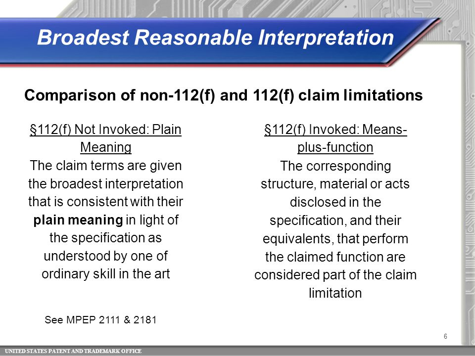 UNITED STATES PATENT AND TRADEMARK OFFICE 6 Comparison of non-112(f) and 112(f) claim limitations See MPEP 2111 & 2181 Broadest Reasonable Interpretation §112(f) Not Invoked: Plain Meaning §112(f) Invoked: Means- plus-function The claim terms are given the broadest interpretation that is consistent with their plain meaning in light of the specification as understood by one of ordinary skill in the art The corresponding structure, material or acts disclosed in the specification, and their equivalents, that perform the claimed function are considered part of the claim limitation