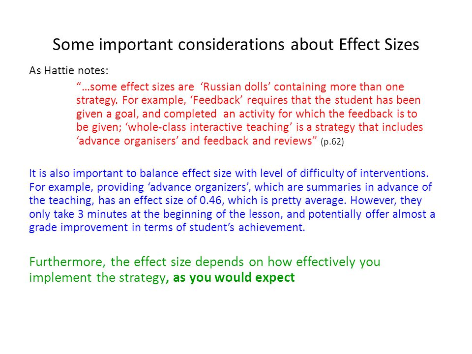 Some important considerations about Effect Sizes As Hattie notes: …some effect sizes are 'Russian dolls' containing more than one strategy.
