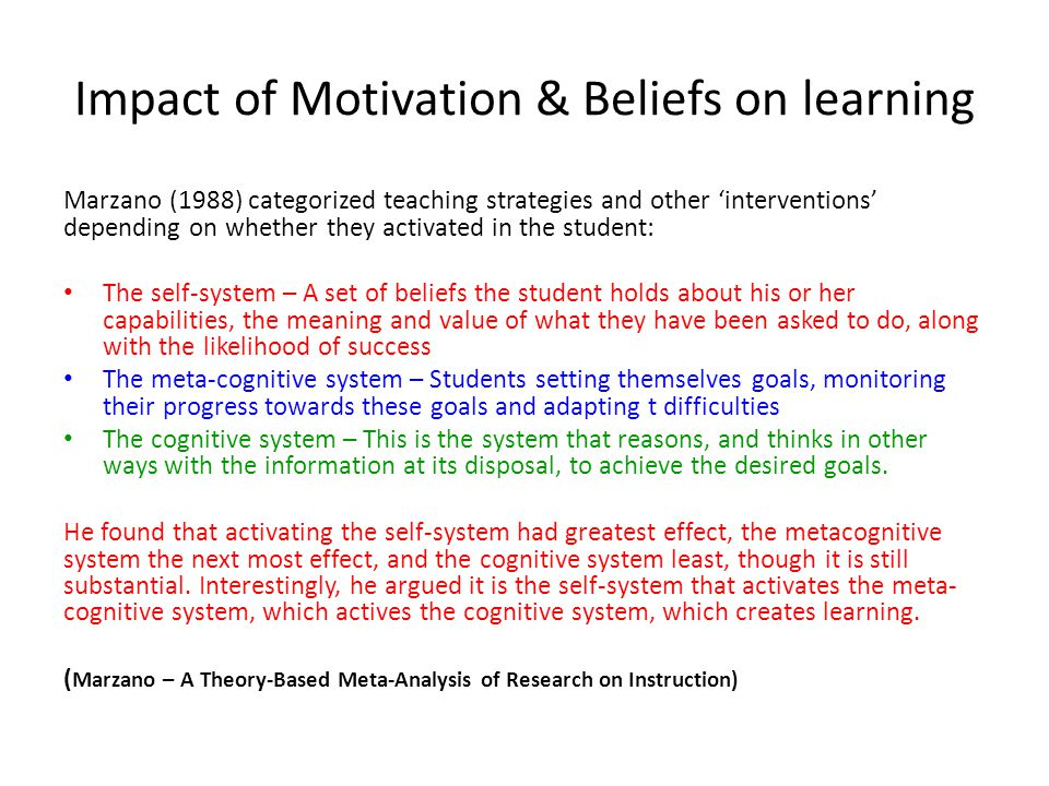 Impact of Motivation & Beliefs on learning Marzano (1988) categorized teaching strategies and other 'interventions' depending on whether they activated in the student: The self-system – A set of beliefs the student holds about his or her capabilities, the meaning and value of what they have been asked to do, along with the likelihood of success The meta-cognitive system – Students setting themselves goals, monitoring their progress towards these goals and adapting t difficulties The cognitive system – This is the system that reasons, and thinks in other ways with the information at its disposal, to achieve the desired goals.