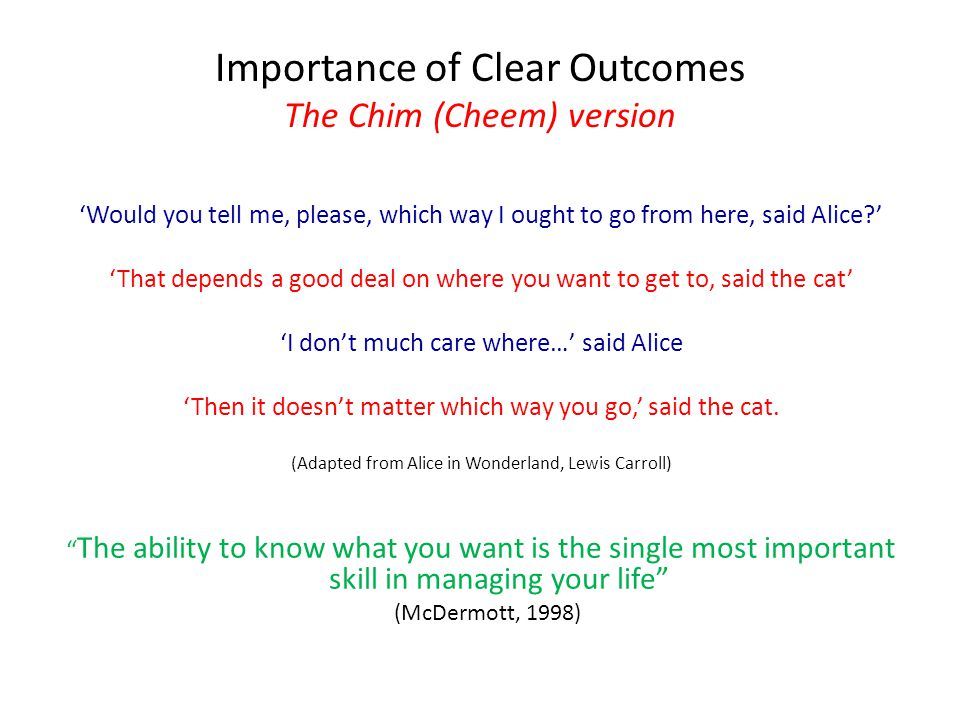 Importance of Clear Outcomes The Chim (Cheem) version 'Would you tell me, please, which way I ought to go from here, said Alice?' 'That depends a good deal on where you want to get to, said the cat' 'I don't much care where…' said Alice 'Then it doesn't matter which way you go,' said the cat.