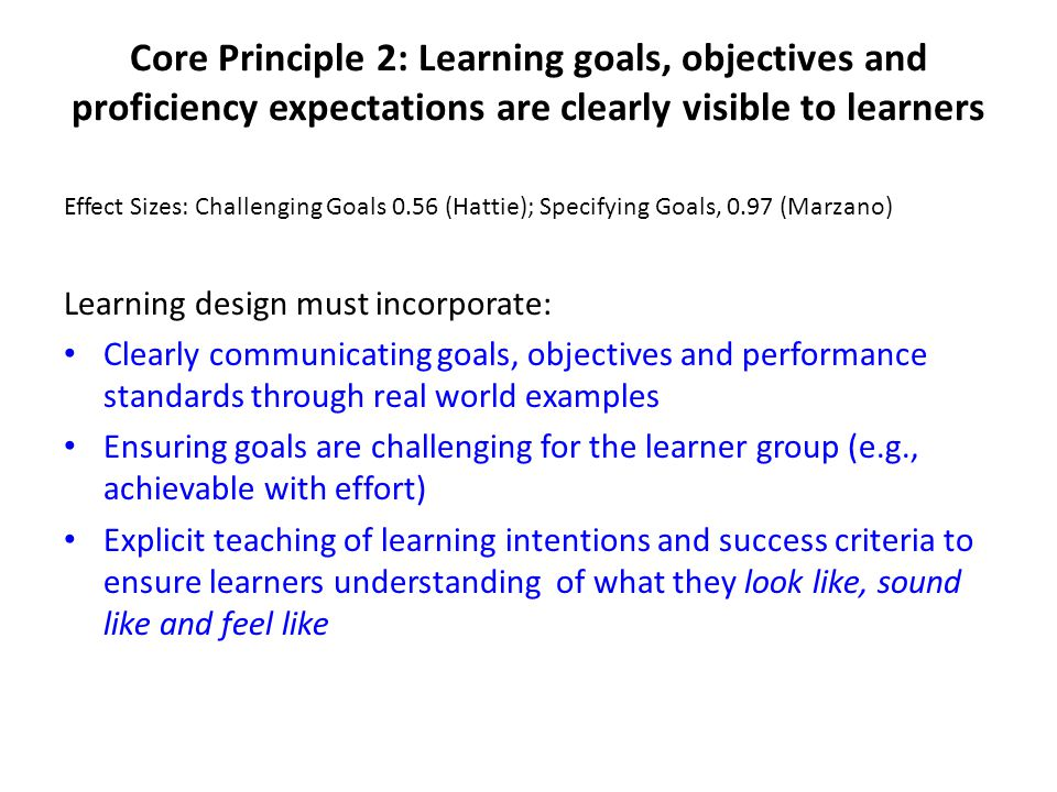 Core Principle 2: Learning goals, objectives and proficiency expectations are clearly visible to learners Effect Sizes: Challenging Goals 0.56 (Hattie); Specifying Goals, 0.97 (Marzano) Learning design must incorporate: Clearly communicating goals, objectives and performance standards through real world examples Ensuring goals are challenging for the learner group (e.g., achievable with effort) Explicit teaching of learning intentions and success criteria to ensure learners understanding of what they look like, sound like and feel like