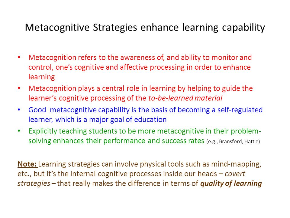 Metacognitive Strategies enhance learning capability Metacognition refers to the awareness of, and ability to monitor and control, one's cognitive and affective processing in order to enhance learning Metacognition plays a central role in learning by helping to guide the learner's cognitive processing of the to-be-learned material Good metacognitive capability is the basis of becoming a self-regulated learner, which is a major goal of education Explicitly teaching students to be more metacognitive in their problem- solving enhances their performance and success rates (e.g., Bransford, Hattie) Note: Learning strategies can involve physical tools such as mind-mapping, etc., but it's the internal cognitive processes inside our heads – covert strategies – that really makes the difference in terms of quality of learning