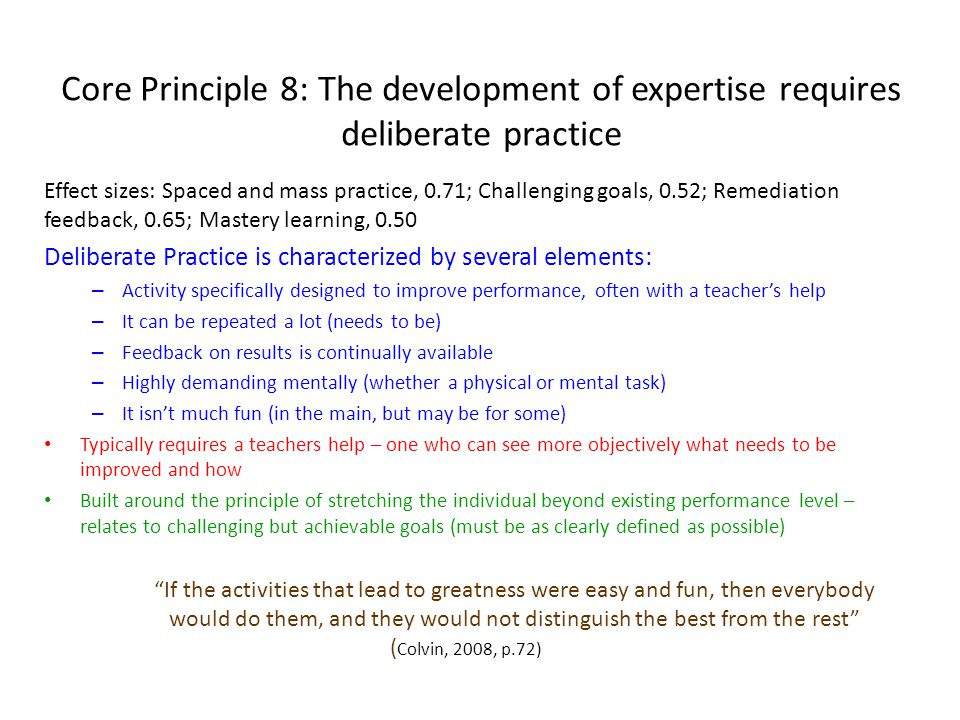 Core Principle 8: The development of expertise requires deliberate practice Effect sizes: Spaced and mass practice, 0.71; Challenging goals, 0.52; Remediation feedback, 0.65; Mastery learning, 0.50 Deliberate Practice is characterized by several elements: – Activity specifically designed to improve performance, often with a teacher's help – It can be repeated a lot (needs to be) – Feedback on results is continually available – Highly demanding mentally (whether a physical or mental task) – It isn't much fun (in the main, but may be for some) Typically requires a teachers help – one who can see more objectively what needs to be improved and how Built around the principle of stretching the individual beyond existing performance level – relates to challenging but achievable goals (must be as clearly defined as possible) If the activities that lead to greatness were easy and fun, then everybody would do them, and they would not distinguish the best from the rest ( Colvin, 2008, p.72)