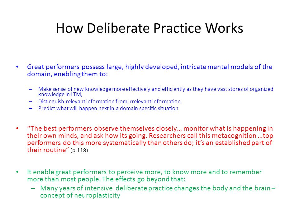 How Deliberate Practice Works Great performers possess large, highly developed, intricate mental models of the domain, enabling them to: – Make sense of new knowledge more effectively and efficiently as they have vast stores of organized knowledge in LTM, – Distinguish relevant information from irrelevant information – Predict what will happen next in a domain specific situation The best performers observe themselves closely… monitor what is happening in their own minds, and ask how its going.