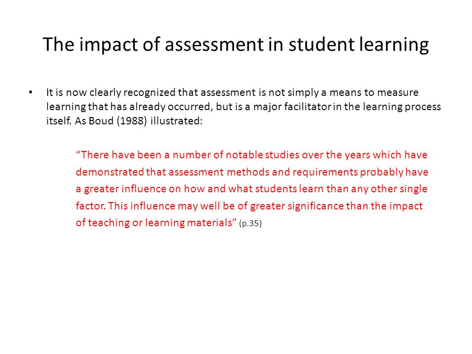 The impact of assessment in student learning It is now clearly recognized that assessment is not simply a means to measure learning that has already occurred, but is a major facilitator in the learning process itself.