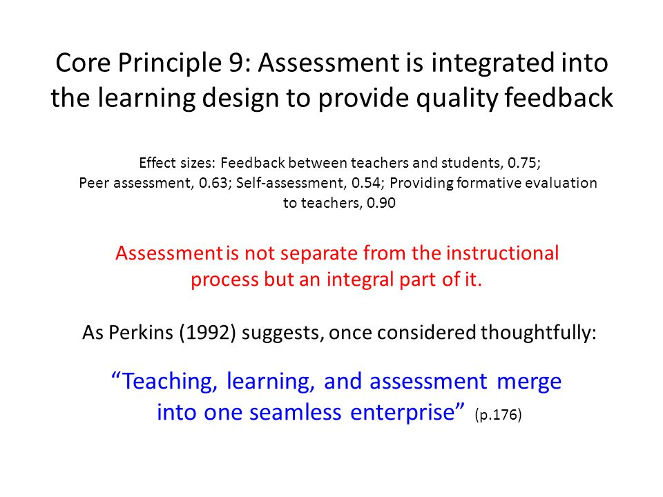 Core Principle 9: Assessment is integrated into the learning design to provide quality feedback Effect sizes: Feedback between teachers and students, 0.75; Peer assessment, 0.63; Self-assessment, 0.54; Providing formative evaluation to teachers, 0.90 Assessment is not separate from the instructional process but an integral part of it.