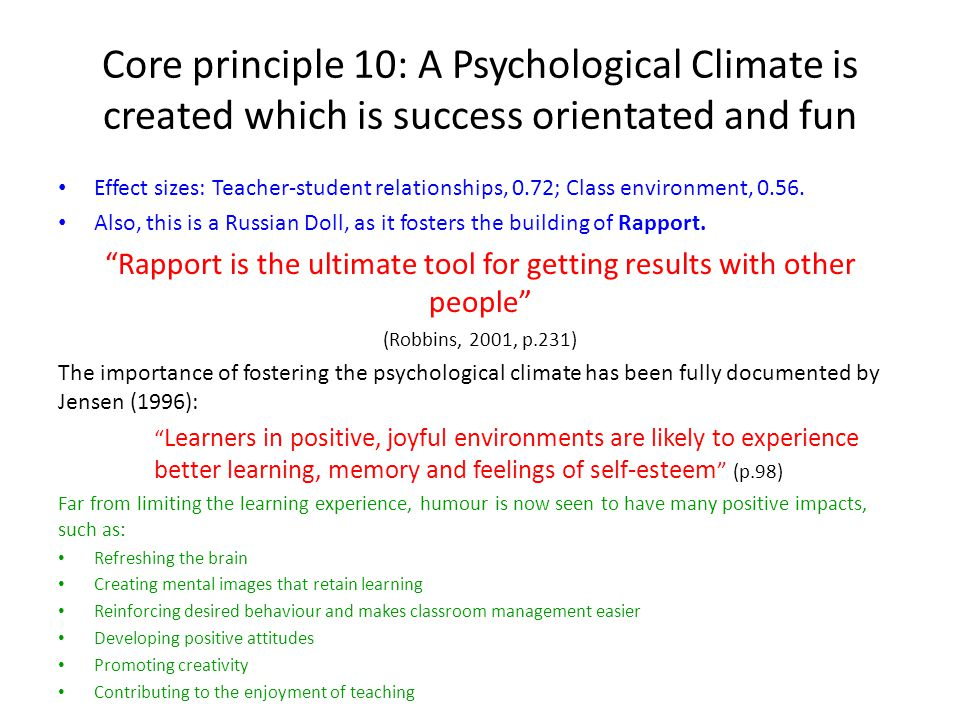 Core principle 10: A Psychological Climate is created which is success orientated and fun Effect sizes: Teacher-student relationships, 0.72; Class environment, 0.56.