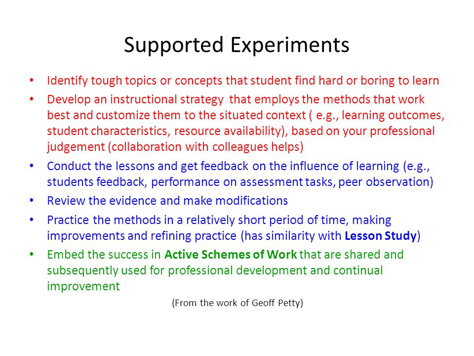 Supported Experiments Identify tough topics or concepts that student find hard or boring to learn Develop an instructional strategy that employs the methods that work best and customize them to the situated context ( e.g., learning outcomes, student characteristics, resource availability), based on your professional judgement (collaboration with colleagues helps) Conduct the lessons and get feedback on the influence of learning (e.g., students feedback, performance on assessment tasks, peer observation) Review the evidence and make modifications Practice the methods in a relatively short period of time, making improvements and refining practice (has similarity with Lesson Study) Embed the success in Active Schemes of Work that are shared and subsequently used for professional development and continual improvement (From the work of Geoff Petty)