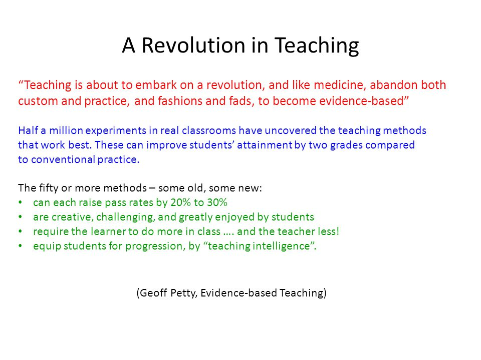 A Revolution in Teaching Teaching is about to embark on a revolution, and like medicine, abandon both custom and practice, and fashions and fads, to become evidence-based Half a million experiments in real classrooms have uncovered the teaching methods that work best.