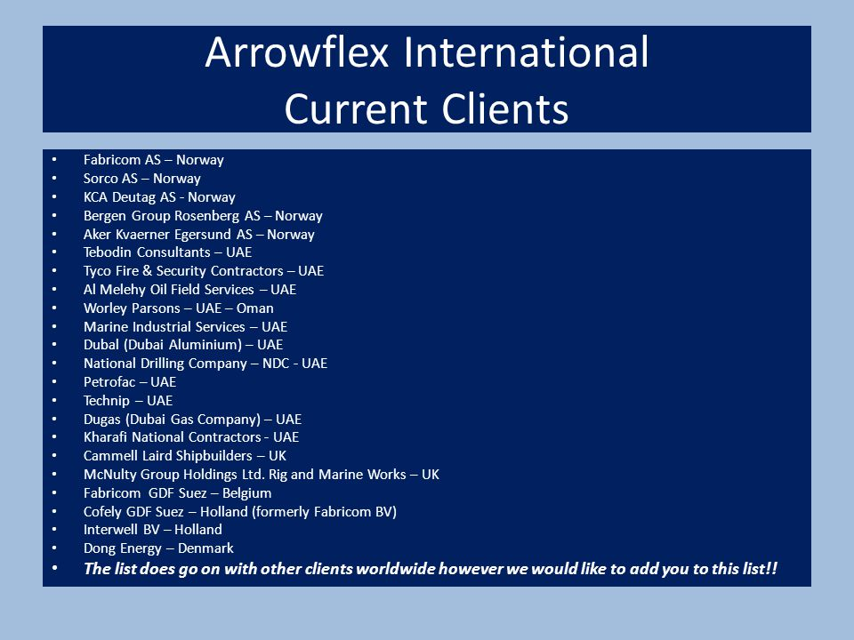 Arrowflex International Current Clients Fabricom AS – Norway Sorco AS – Norway KCA Deutag AS - Norway Bergen Group Rosenberg AS – Norway Aker Kvaerner Egersund AS – Norway Tebodin Consultants – UAE Tyco Fire & Security Contractors – UAE Al Melehy Oil Field Services – UAE Worley Parsons – UAE – Oman Marine Industrial Services – UAE Dubal (Dubai Aluminium) – UAE National Drilling Company – NDC - UAE Petrofac – UAE Technip – UAE Dugas (Dubai Gas Company) – UAE Kharafi National Contractors - UAE Cammell Laird Shipbuilders – UK McNulty Group Holdings Ltd.