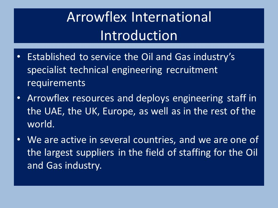 Arrowflex International Introduction Established to service the Oil and Gas industry's specialist technical engineering recruitment requirements Arrowflex resources and deploys engineering staff in the UAE, the UK, Europe, as well as in the rest of the world.