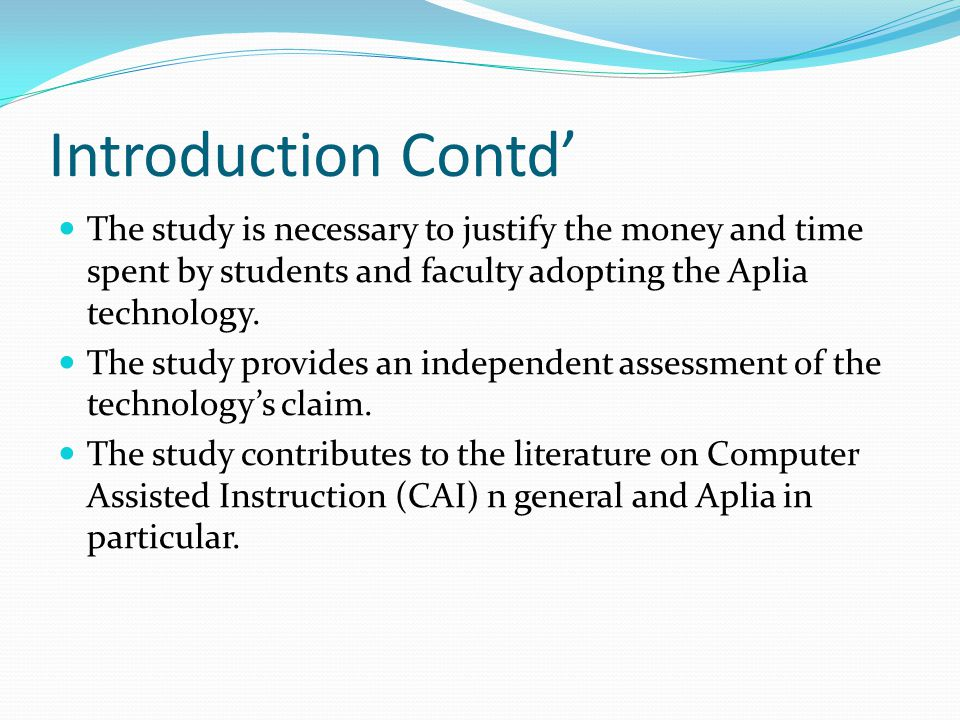 Introduction Contd' The study is necessary to justify the money and time spent by students and faculty adopting the Aplia technology.