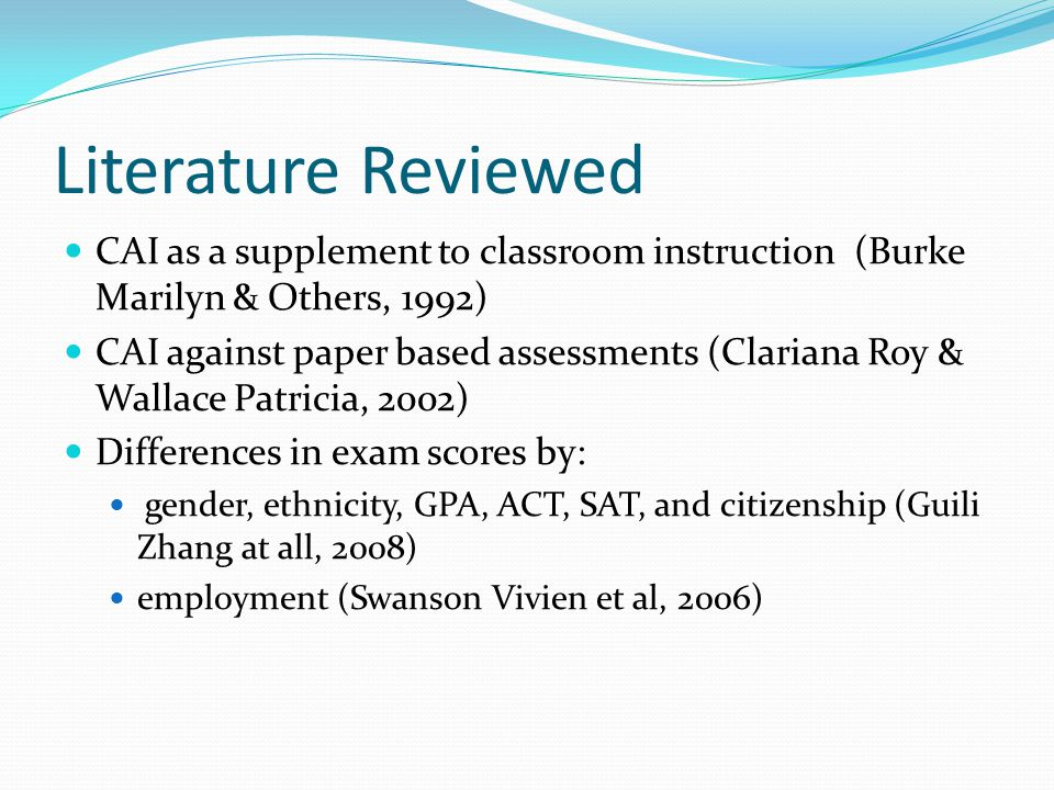 Literature Reviewed CAI as a supplement to classroom instruction (Burke Marilyn & Others, 1992) CAI against paper based assessments (Clariana Roy & Wallace Patricia, 2002) Differences in exam scores by: gender, ethnicity, GPA, ACT, SAT, and citizenship (Guili Zhang at all, 2008) employment (Swanson Vivien et al, 2006)