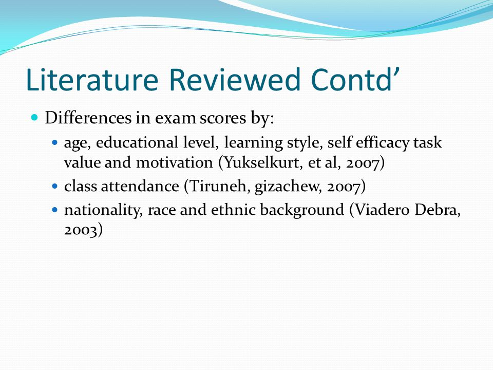 Literature Reviewed Contd' Differences in exam scores by: age, educational level, learning style, self efficacy task value and motivation (Yukselkurt, et al, 2007) class attendance (Tiruneh, gizachew, 2007) nationality, race and ethnic background (Viadero Debra, 2003)