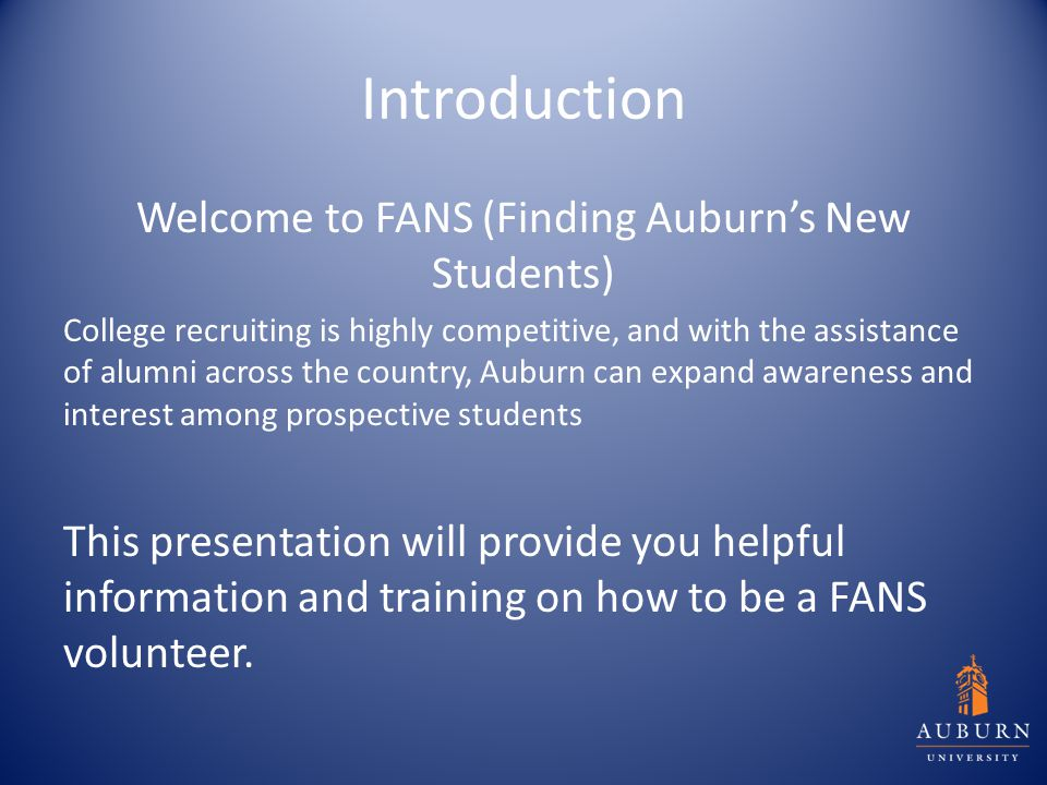 Introduction Welcome to FANS (Finding Auburn's New Students) College recruiting is highly competitive, and with the assistance of alumni across the co