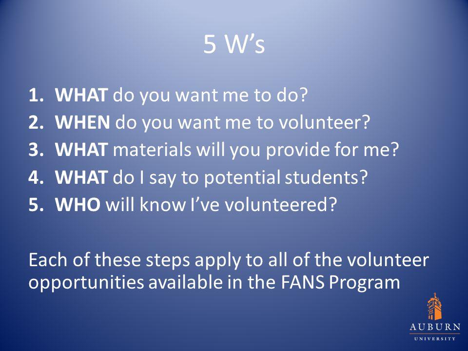 5 W's 1.WHAT do you want me to do. 2.WHEN do you want me to volunteer.