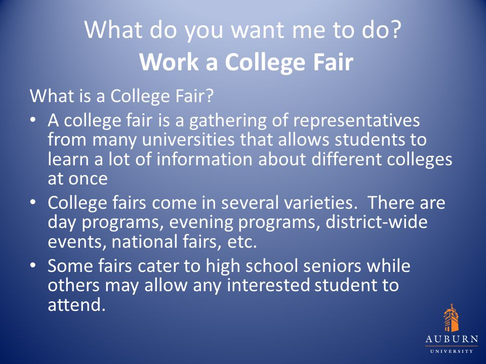 What do you want me to do? Work a College Fair What is a College Fair? A college fair is a gathering of representatives from many universities that al