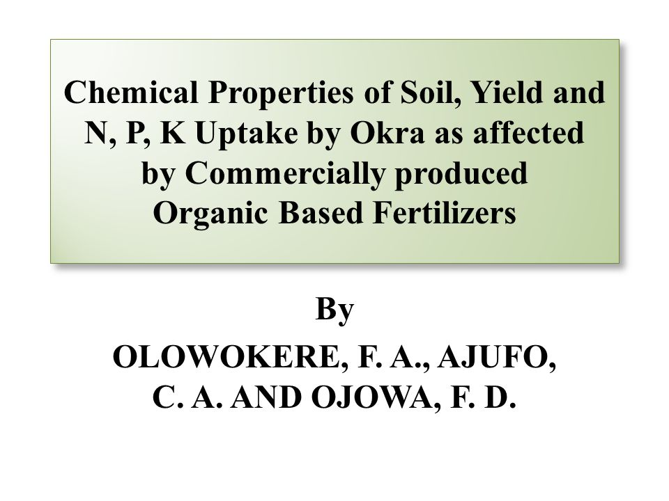 Chemical Properties of Soil, Yield and N, P, K Uptake by Okra as affected by Commercially produced Organic Based Fertilizers By OLOWOKERE, F.