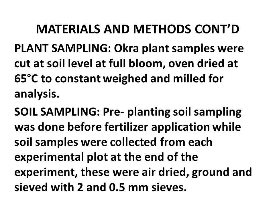 MATERIALS AND METHODS CONT'D PLANT SAMPLING: Okra plant samples were cut at soil level at full bloom, oven dried at 65°C to constant weighed and mille
