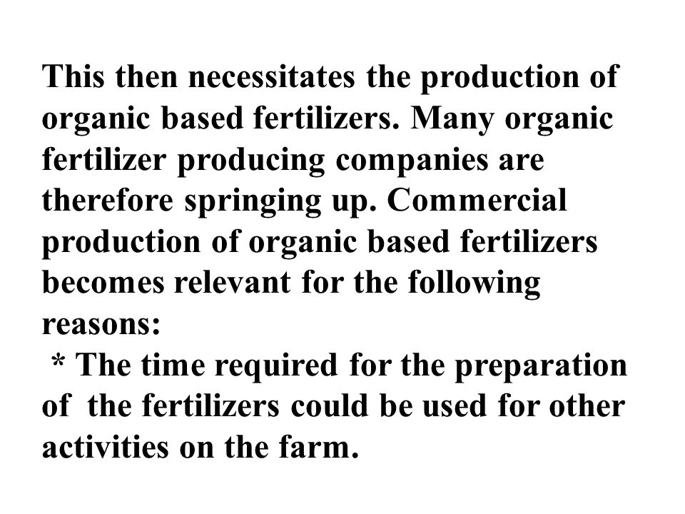 This then necessitates the production of organic based fertilizers. Many organic fertilizer producing companies are therefore springing up. Commercial