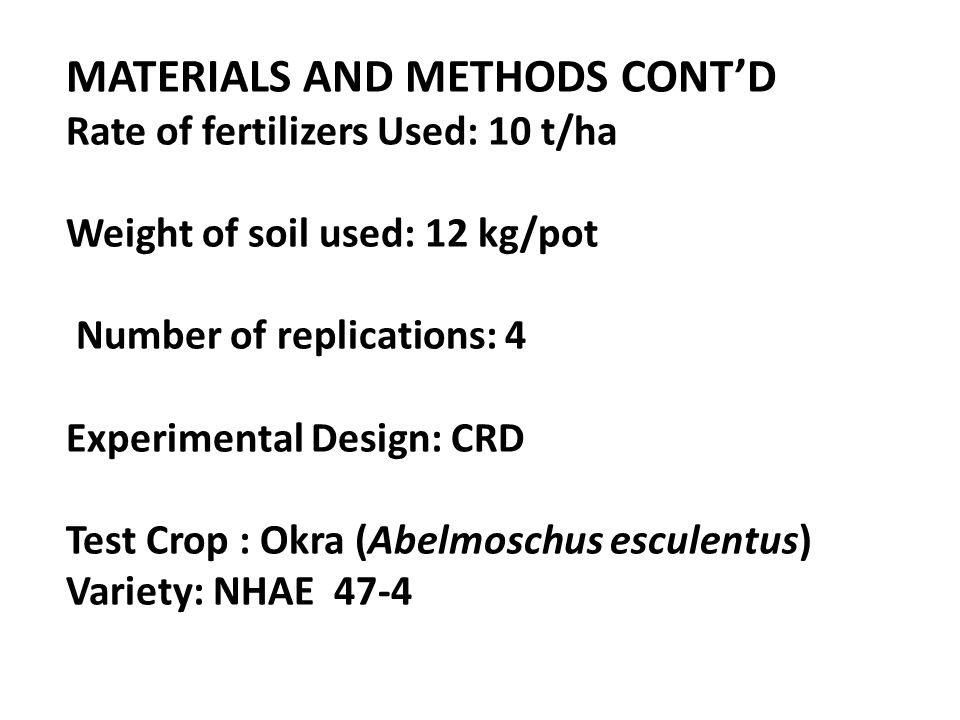 MATERIALS AND METHODS CONT'D Rate of fertilizers Used: 10 t/ha Weight of soil used: 12 kg/pot Number of replications: 4 Experimental Design: CRD Test