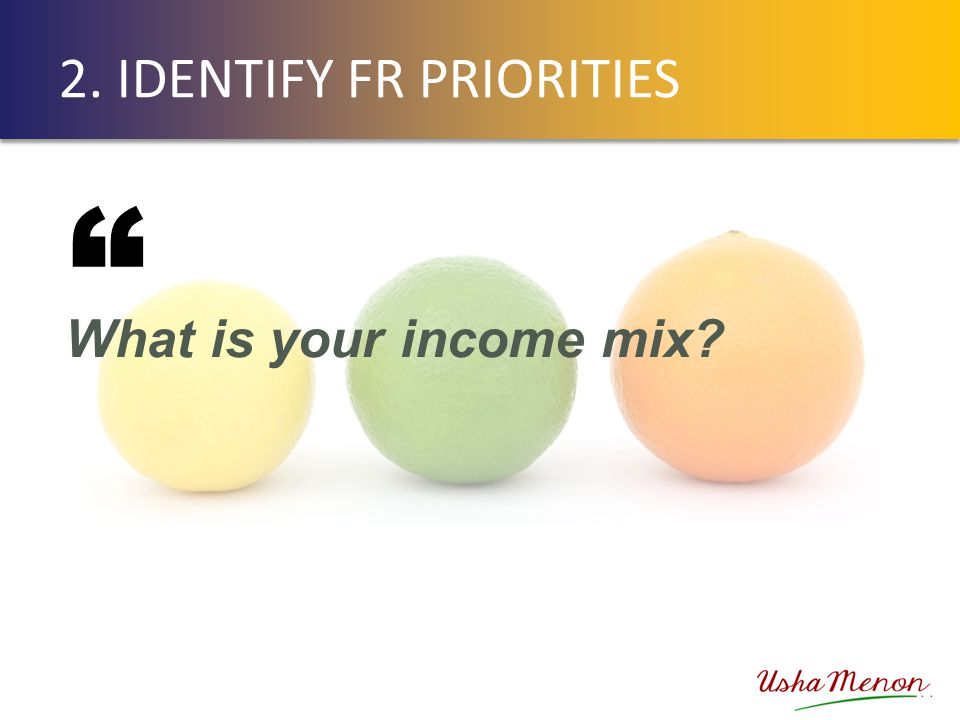 2. IDENTIFY FR PRIORITIES What is your income mix