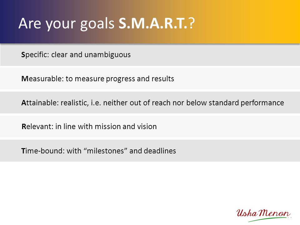 Measurable: to measure progress and results Attainable: realistic, i.e. neither out of reach nor below standard performance Relevant: in line with mis