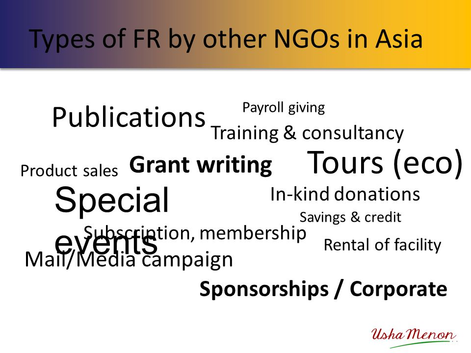 Types of FR by other NGOs in Asia Special events Product sales Subscription, membership Mail/Media campaign Rental of facility Training & consultancy In-kind donations Savings & credit Publications Tours (eco) Payroll giving Grant writing Sponsorships / Corporate Special events Product Sales Subscription, membership Mail /Media Campaign Rental of facility Trg & Consultancy In-kind Donations Savings and Credit Publications Tours (eco ) Payroll giving Sponsorships /Corporate Grant writing