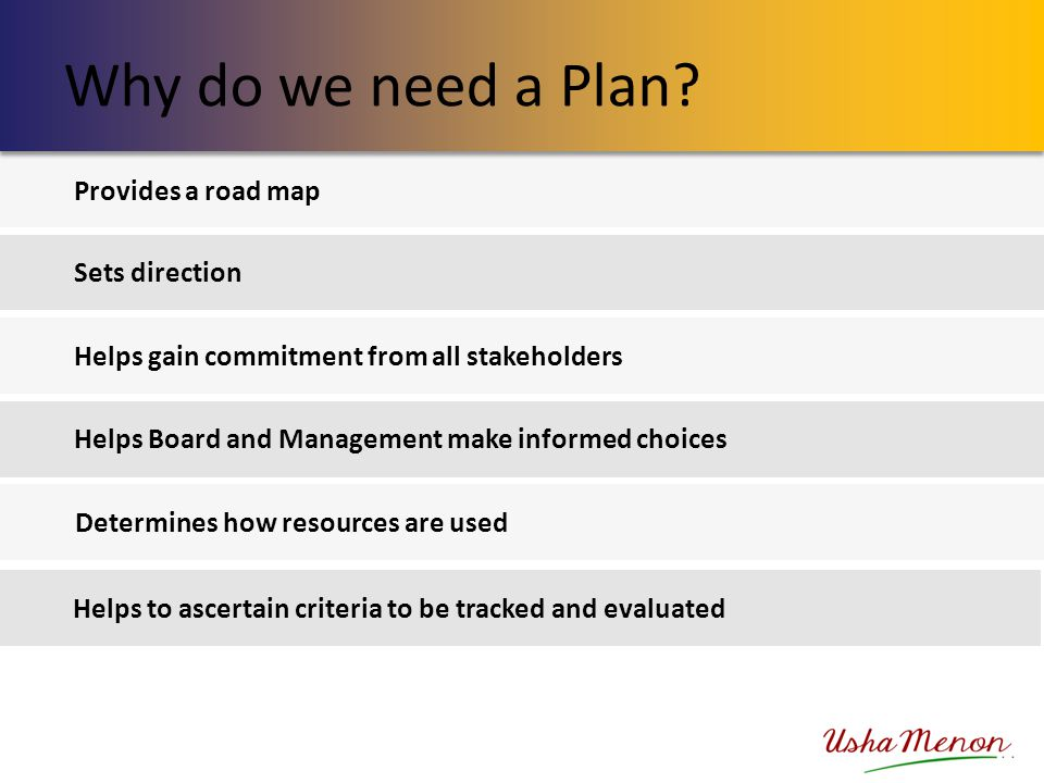 Provides a road map Sets direction Helps gain commitment from all stakeholders Helps Board and Management make informed choices Determines how resourc