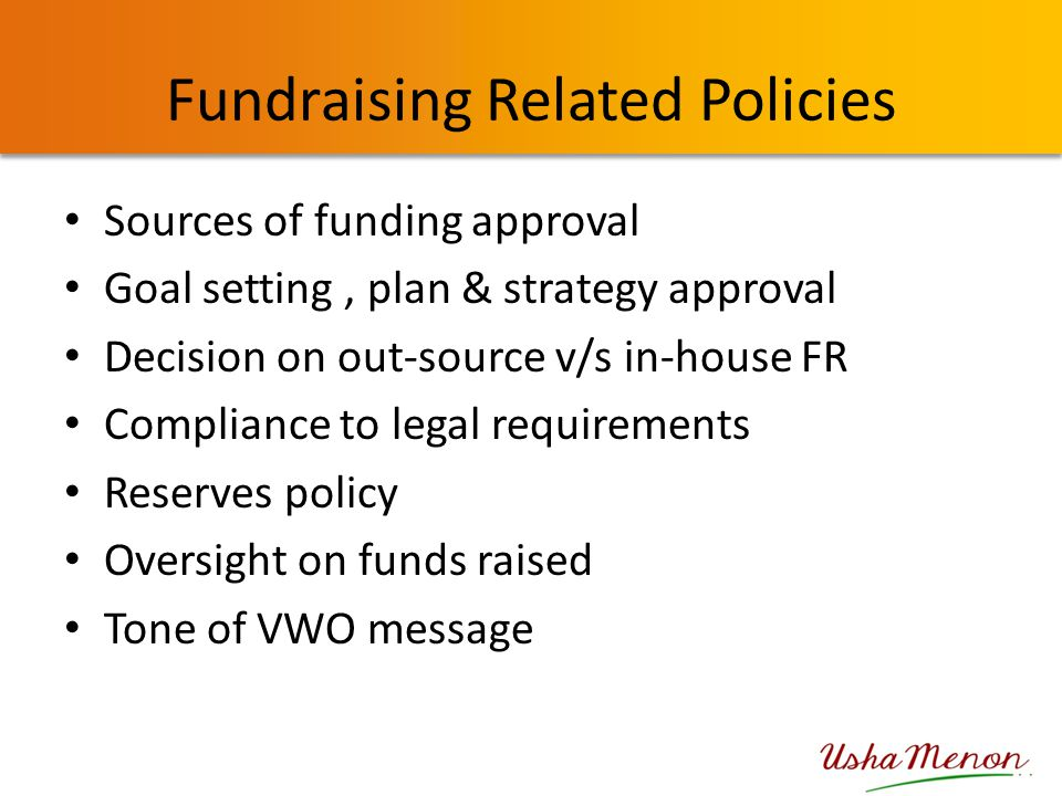 Fundraising Related Policies Sources of funding approval Goal setting, plan & strategy approval Decision on out-source v/s in-house FR Compliance to l