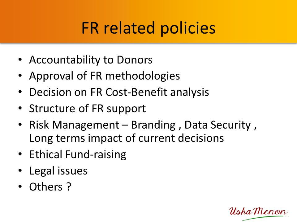 FR related policies Accountability to Donors Approval of FR methodologies Decision on FR Cost-Benefit analysis Structure of FR support Risk Management – Branding, Data Security, Long terms impact of current decisions Ethical Fund-raising Legal issues Others