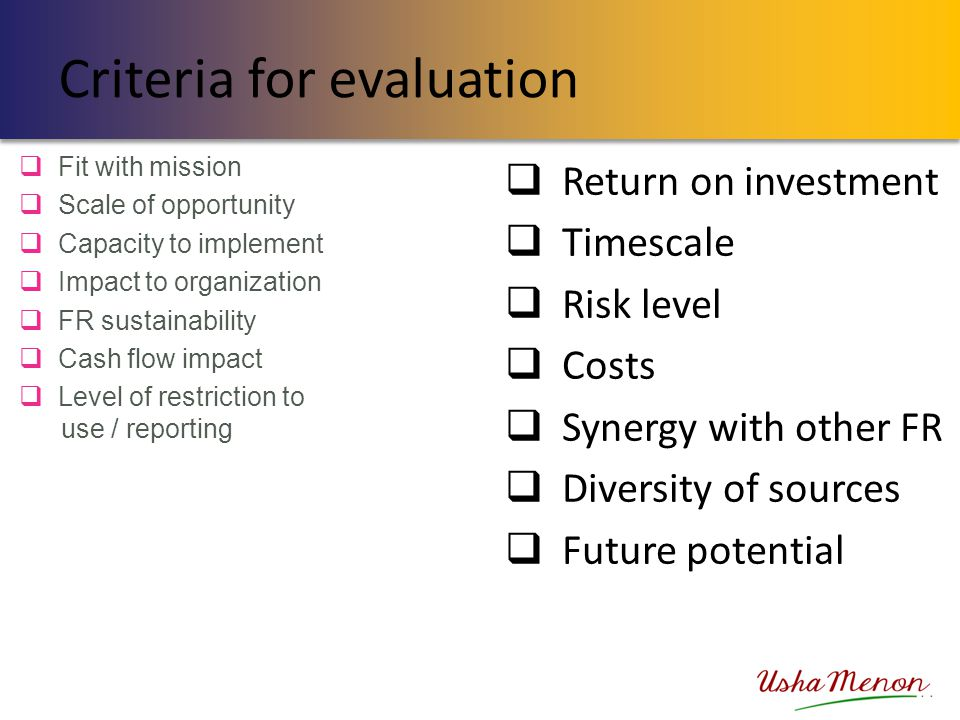 Criteria for evaluation  Fit with mission  Scale of opportunity  Capacity to implement  Impact to organization  FR sustainability  Cash flow imp