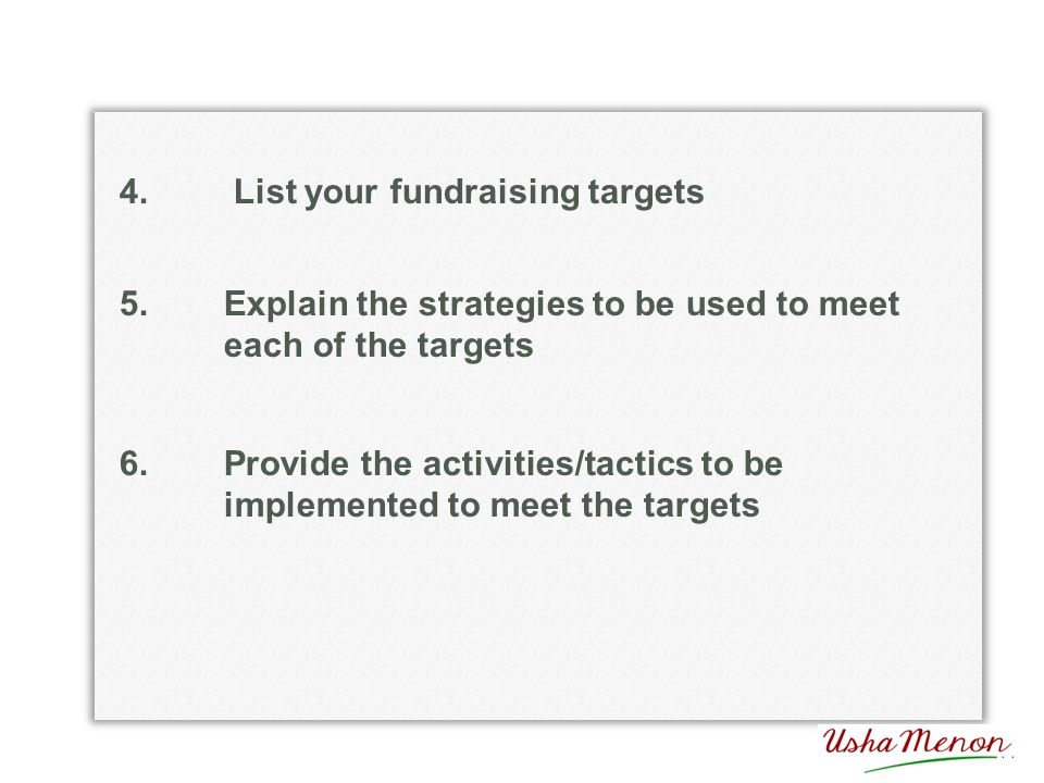 4. List your fundraising targets 5.Explain the strategies to be used to meet each of the targets 6.Provide the activities/tactics to be implemented to