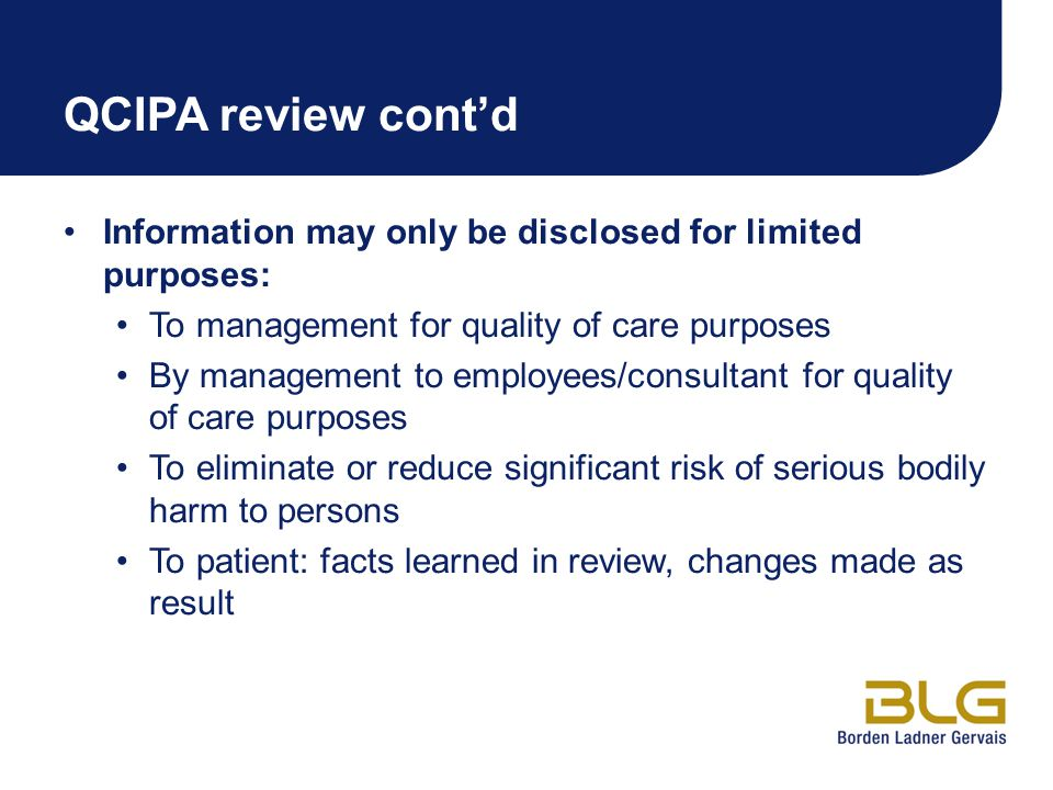 QCIPA review cont'd Information may only be disclosed for limited purposes: To management for quality of care purposes By management to employees/consultant for quality of care purposes To eliminate or reduce significant risk of serious bodily harm to persons To patient: facts learned in review, changes made as result