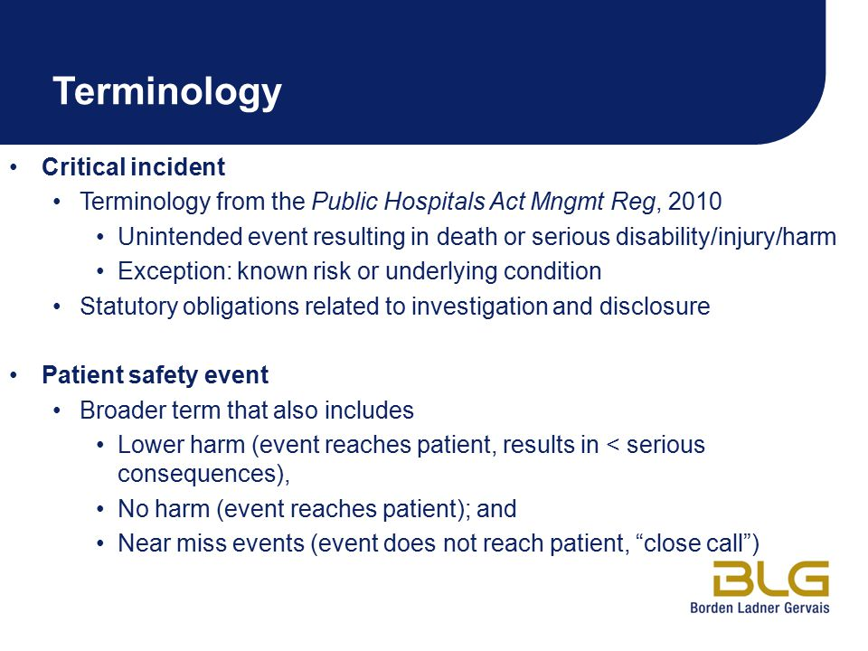 Terminology Critical incident Terminology from the Public Hospitals Act Mngmt Reg, 2010 Unintended event resulting in death or serious disability/injury/harm Exception: known risk or underlying condition Statutory obligations related to investigation and disclosure Patient safety event Broader term that also includes Lower harm (event reaches patient, results in < serious consequences), No harm (event reaches patient); and Near miss events (event does not reach patient, close call )