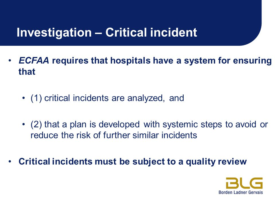 Investigation – Critical incident ECFAA requires that hospitals have a system for ensuring that (1) critical incidents are analyzed, and (2) that a plan is developed with systemic steps to avoid or reduce the risk of further similar incidents Critical incidents must be subject to a quality review
