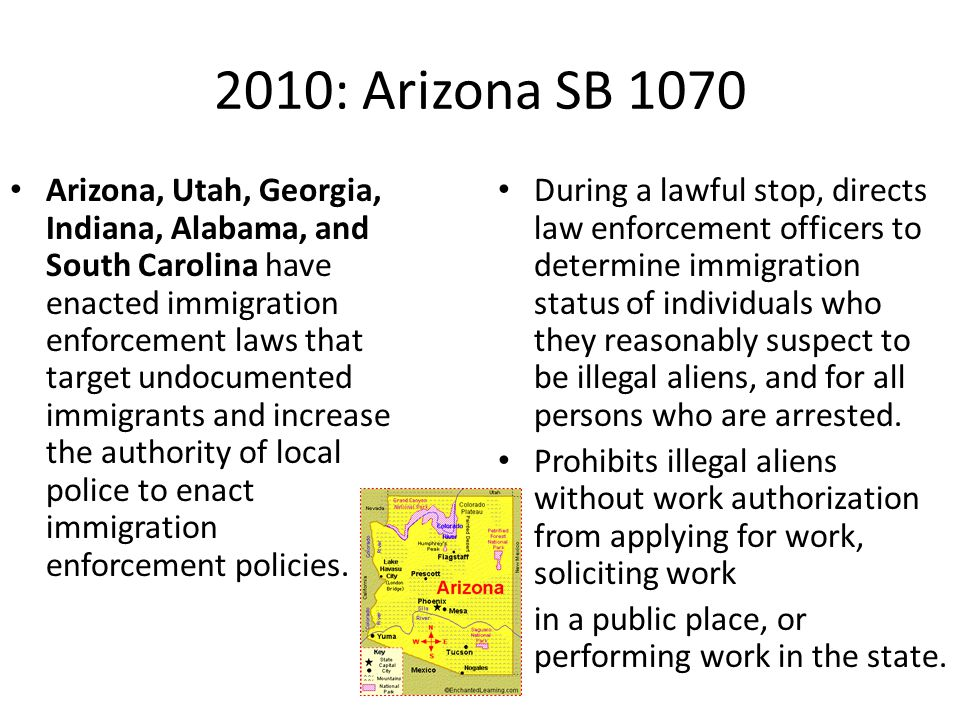 2010: Arizona SB 1070 Arizona, Utah, Georgia, Indiana, Alabama, and South Carolina have enacted immigration enforcement laws that target undocumented immigrants and increase the authority of local police to enact immigration enforcement policies.