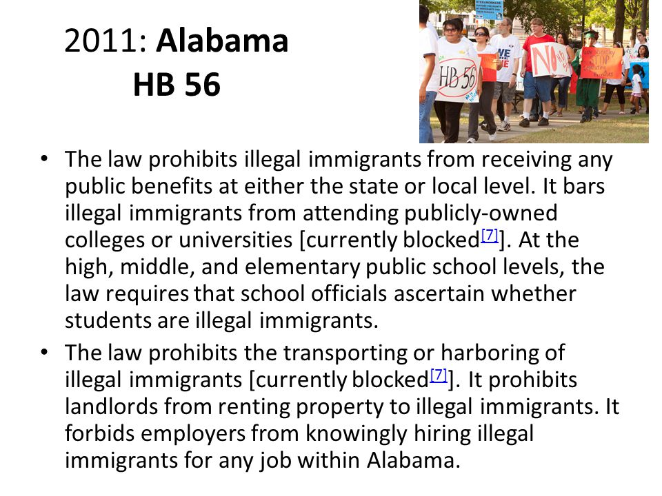 2011: Alabama HB 56 The law prohibits illegal immigrants from receiving any public benefits at either the state or local level.