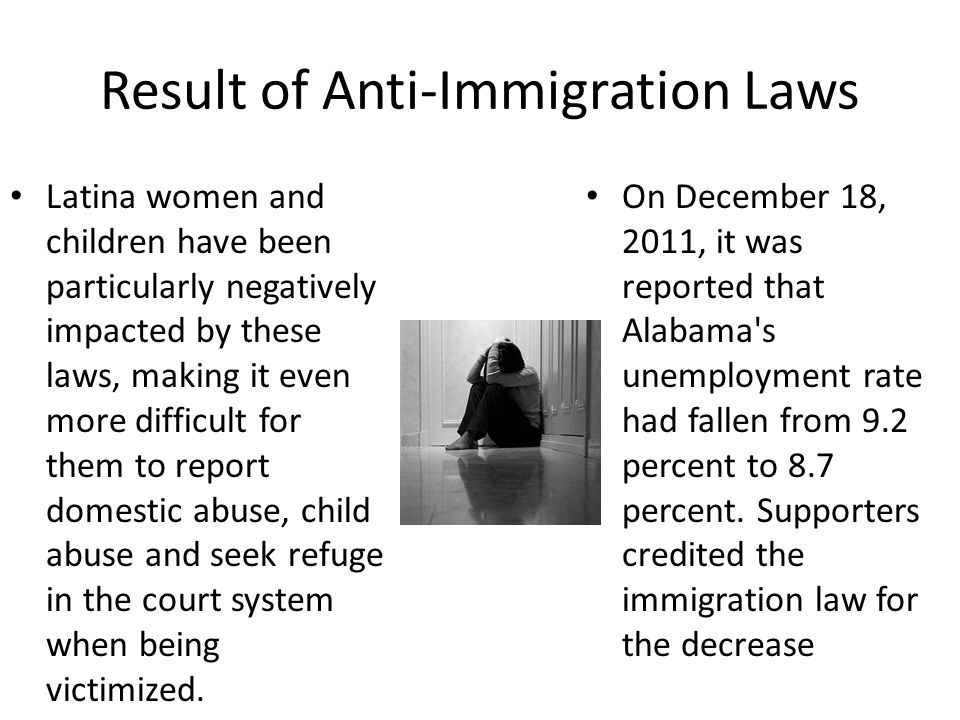 Result of Anti-Immigration Laws Latina women and children have been particularly negatively impacted by these laws, making it even more difficult for them to report domestic abuse, child abuse and seek refuge in the court system when being victimized.