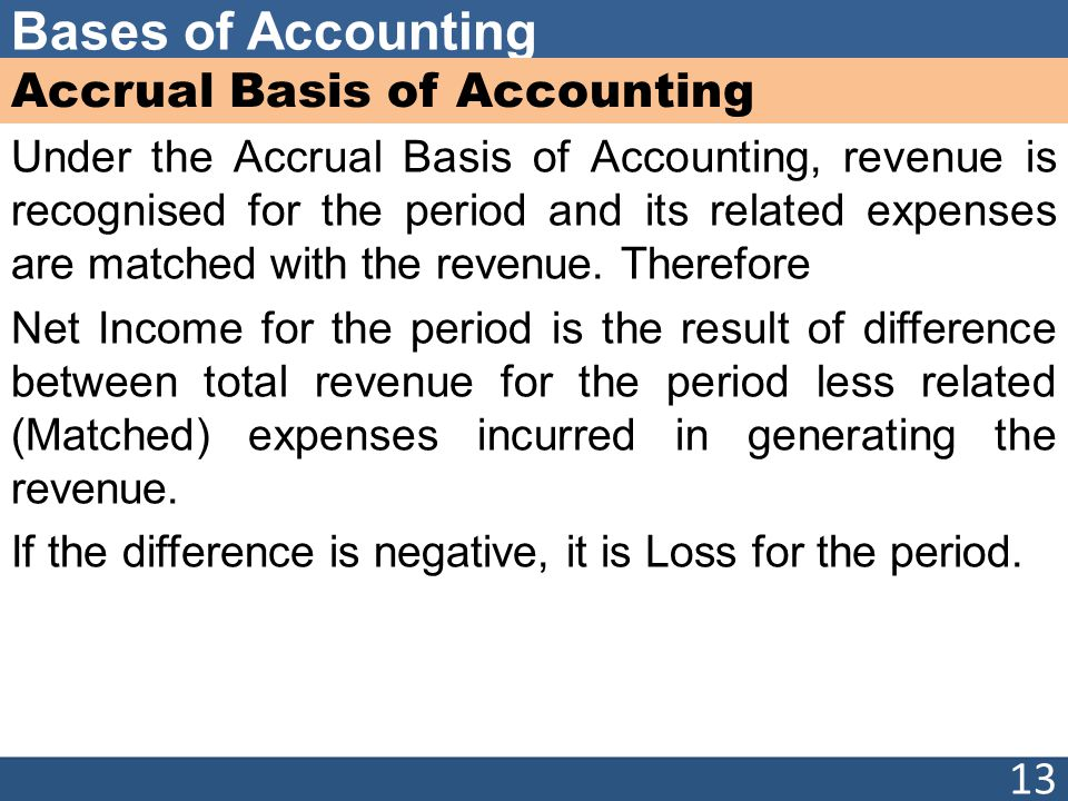 Bases of Accounting Accrual Basis of Accounting Under the Accrual Basis of Accounting, revenue is recognised for the period and its related expenses a