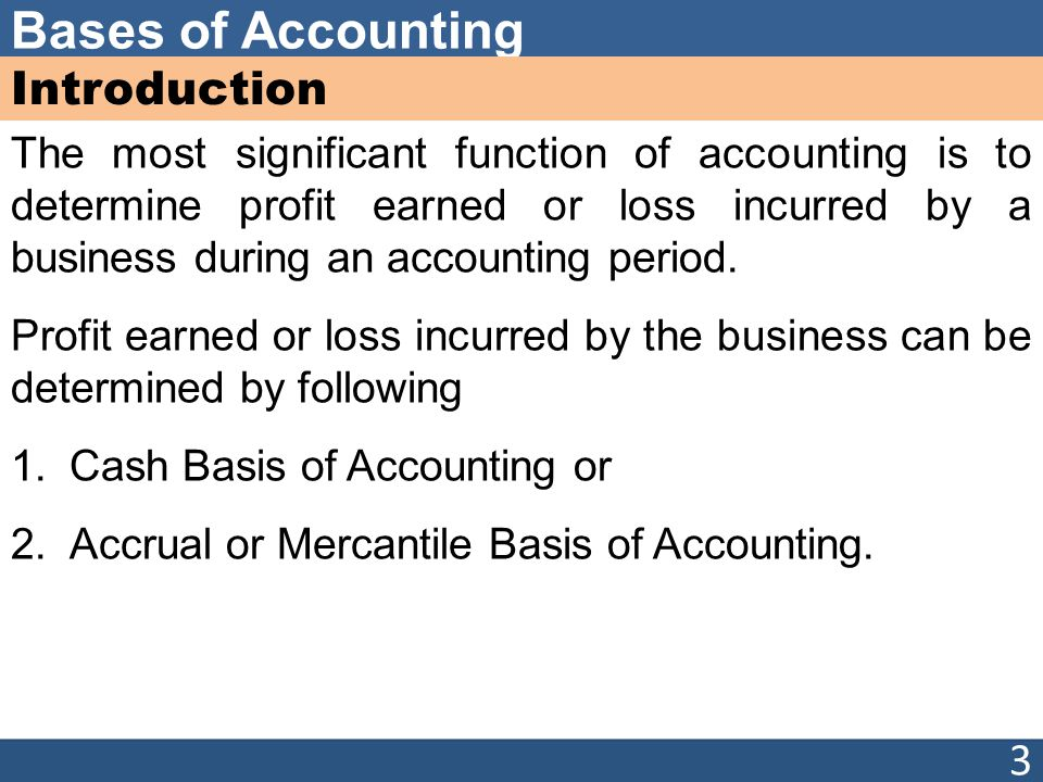Bases of Accounting Introduction The most significant function of accounting is to determine profit earned or loss incurred by a business during an ac